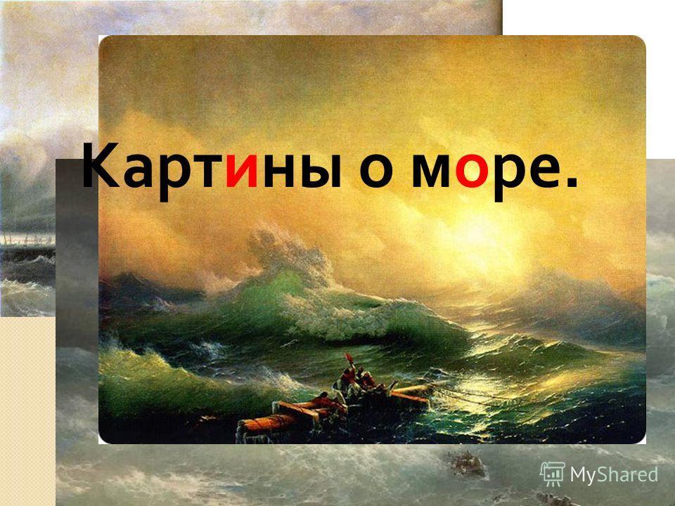 Подумайте и ответьте на вопрос. Какие картины писал художник ? О чем они ? Картины о море.