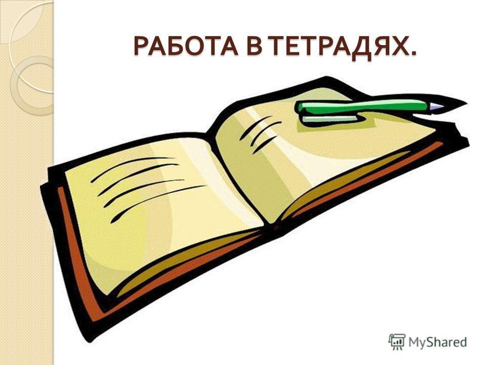 РАБОТА В ТЕТРАДЯХ.