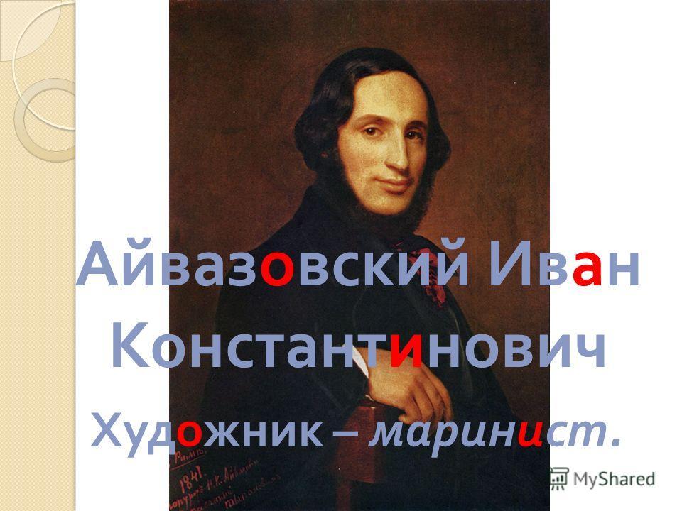 Айвазовский Иван Константинович Художник – маринист.