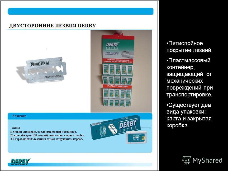 ADVANTAGES Пятислойное покрытие лезвий. Пластмассовый контейнер, защищающий от механических повреждений при транспортировке. Существует два вида упаковки: карта и закрытая коробка.