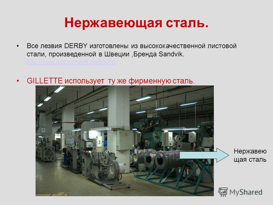 Нержавеющая сталь. Все лезвия DERBY изготовлены из высококачественной листовой стали, произведенной в Швеции,Бренда Sandvik. http://www.smt.sandvik.com/strip http://www.smt.sandvik.com/strip GILLETTE использует ту же фирменную сталь. Нержавею щая ста