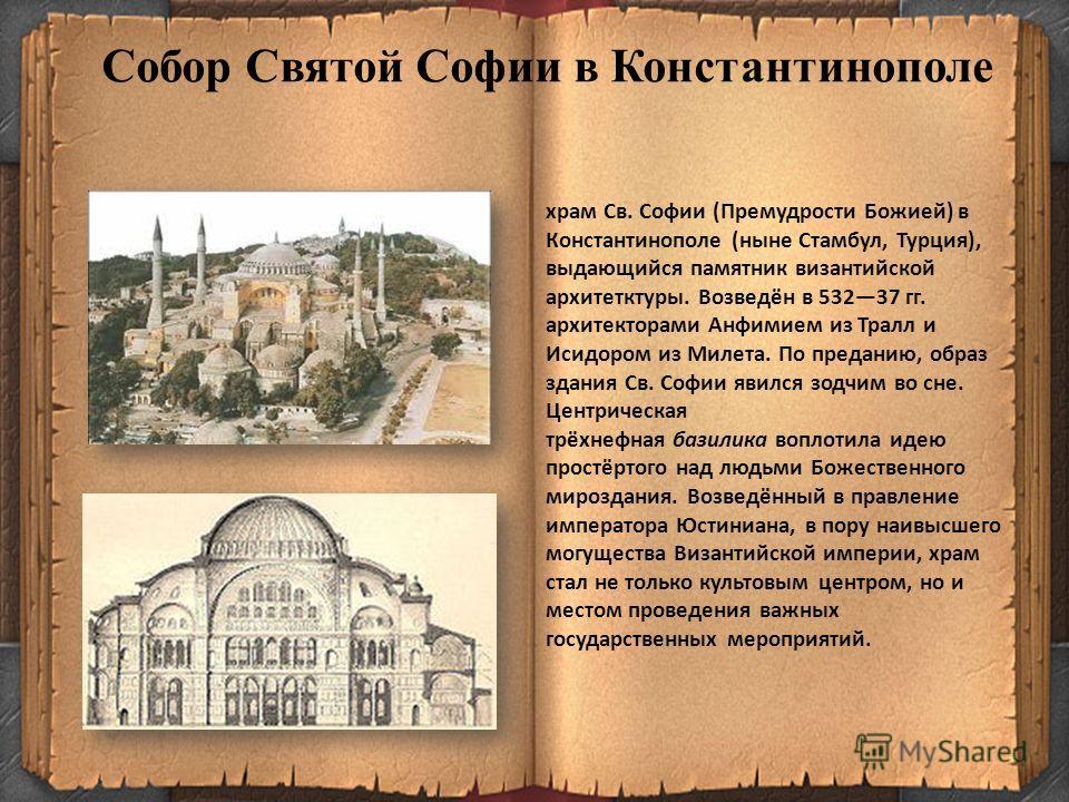 Собор Святой Софии в Константинополе храм Св. Софии (Премудрости Божией) в Константинополе (ныне Стамбул, Турция), выдающийся памятник византийской архитетктуры. Возведён в 53237 гг. архитекторами Анфимием из Тралл и Исидором из Милета. По преданию,