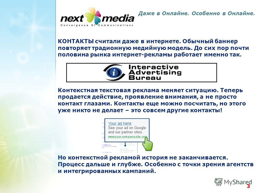 3 Даже в Онлайне. Особенно в Онлайне. КОНТАКТЫ считали даже в интернете. Обычный баннер повторяет традионную медийную модель. До сих пор почти половина рынка интернет-рекламы работает именно так. Контекстная текстовая реклама меняет ситуацию. Теперь