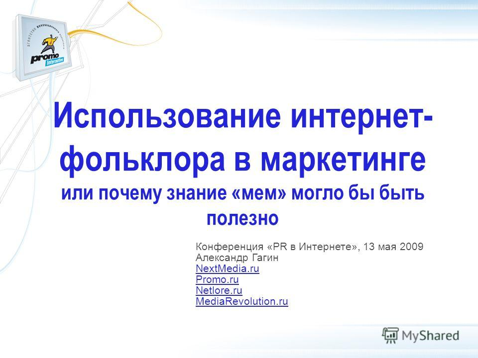 Использование интернет- фольклора в маркетинге или почему знание «мем» могло бы быть полезно Конференция «PR в Интернете», 13 мая 2009 Александр Гагин NextMedia.ru Promo.ru Netlore.ru MediaRevolution.ru