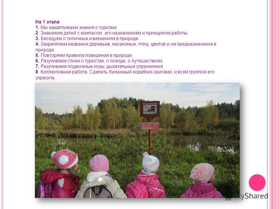 На 1 этапе 1. Мы накапливаем знания о туризме 2. Знакомим детей с компасом, его назначением и принципом работы. 3. Беседуем о типичных изменениях в природе. 4. Закрепляем название деревьев, насекомых, птиц, цветов и их предназначение в природе. 5. По
