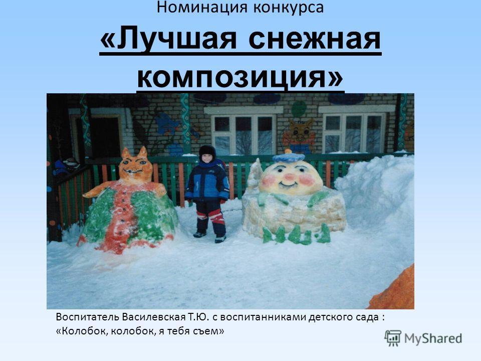 Номинация конкурса «Лучшая снежная композиция» Воспитатель Василевская Т.Ю. с воспитанниками детского сада : «Колобок, колобок, я тебя съем»