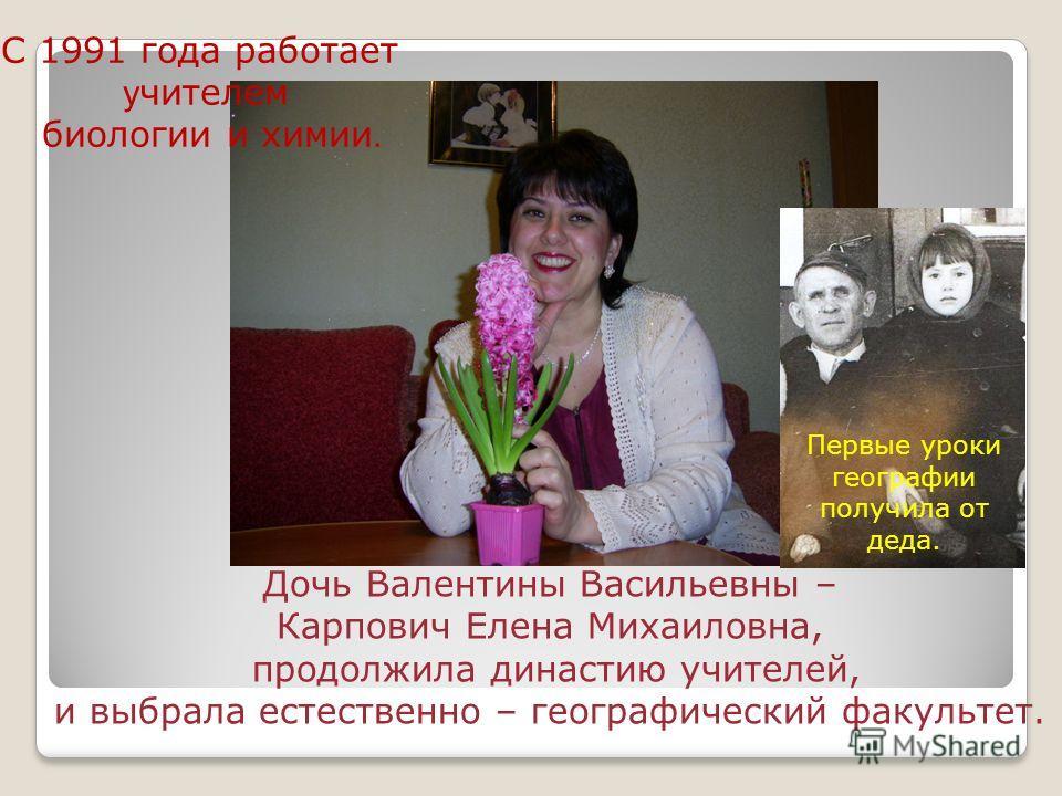 Дочь Валентины Васильевны – Карпович Елена Михаиловна, продолжила династию учителей, и выбрала естественно – географический факультет. С 1991 года работает у чителем биологии и химии. Первые уроки географии получила от деда.