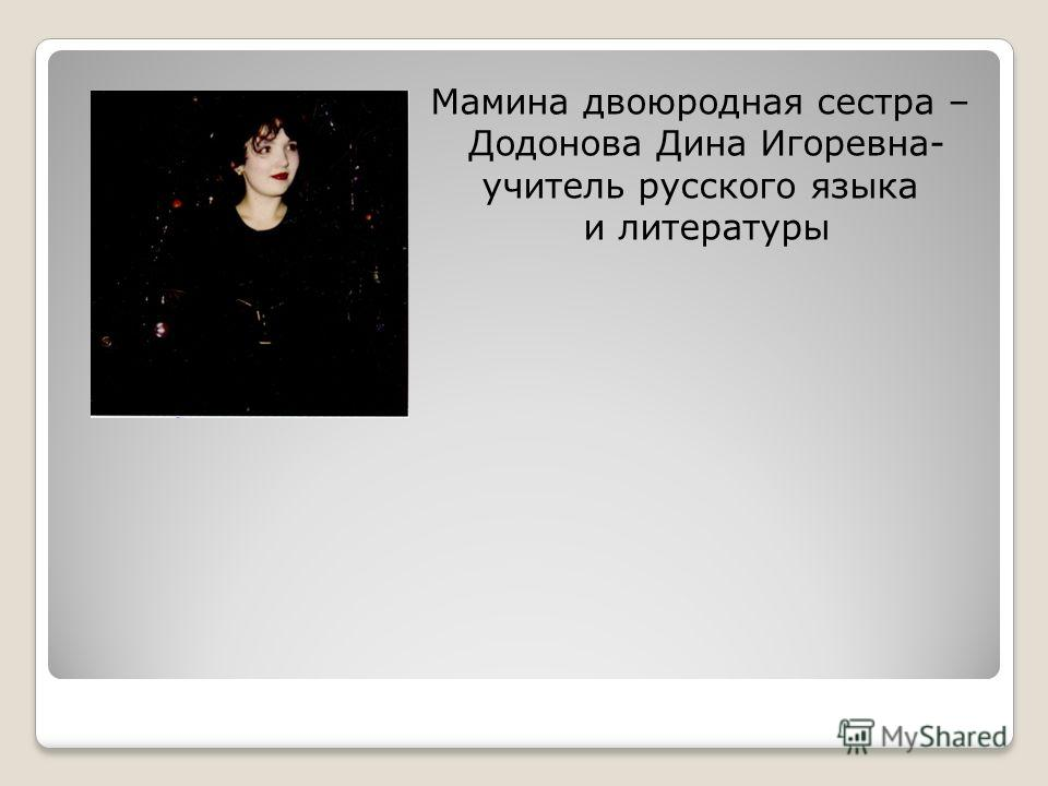Мамина двоюродная сестра – Додонова Дина Игоревна- учитель русского языка и литературы