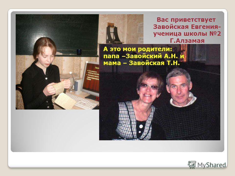 Вас приветствует Завойская Евгения- ученица школы 2 Г.Алзамая А это мои родители: папа –Завойский А.Н. и мама – Завойская Т.Н.