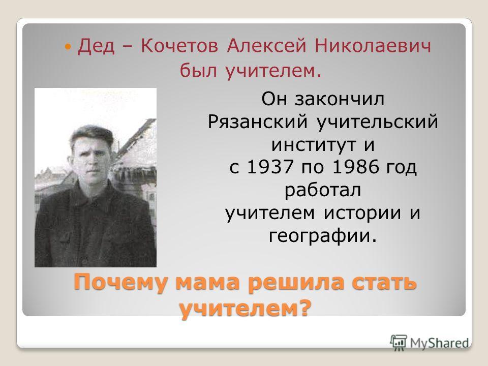 Почему мама решила стать учителем? Дед – Кочетов Алексей Николаевич был учителем. Он закончил Рязанский учительский институт и с 1937 по 1986 год работал учителем истории и географии.