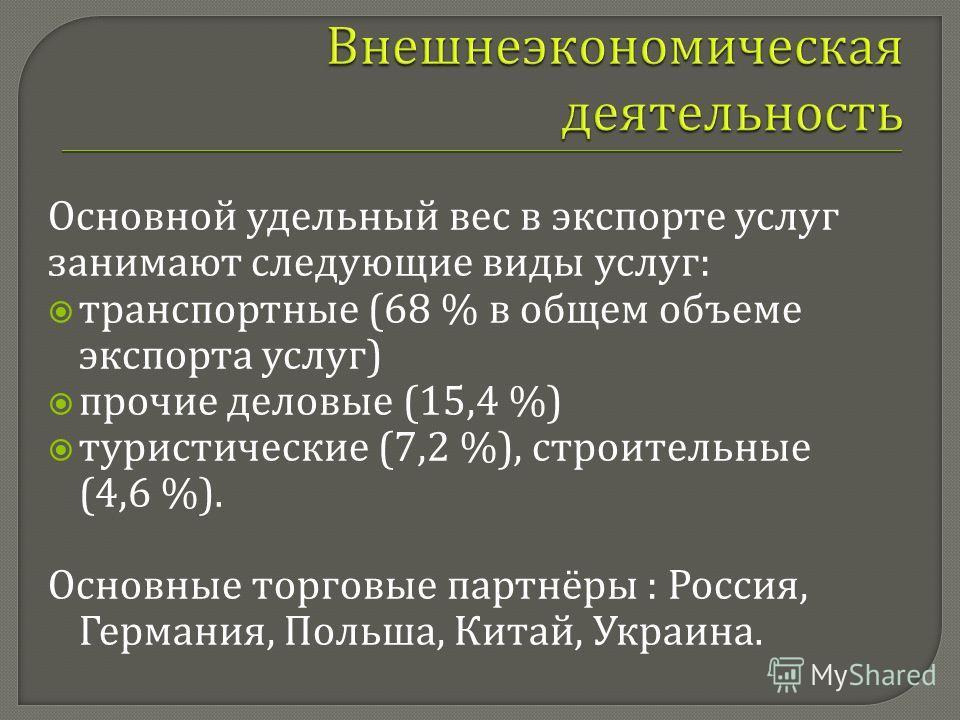 Основной удельный вес в экспорте услуг занимают следующие виды услуг : транспортные (68 % в общем объеме экспорта услуг ) прочие деловые (15,4 %) туристические (7,2 %), строительные (4,6 %). Основные торговые партнёры : Россия, Германия, Польша, Кита