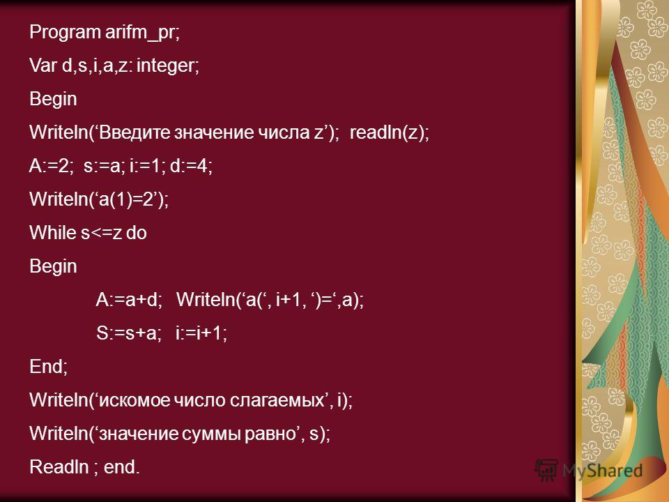 Program arifm_pr; Var d,s,i,a,z: integer; Begin Writeln(Введите значение числа z); readln(z); A:=2; s:=a; i:=1; d:=4; Writeln(a(1)=2); While s