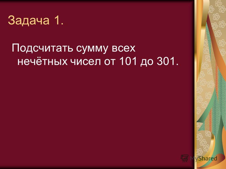 Задача 1. Подсчитать сумму всех нечётных чисел от 101 до 301.
