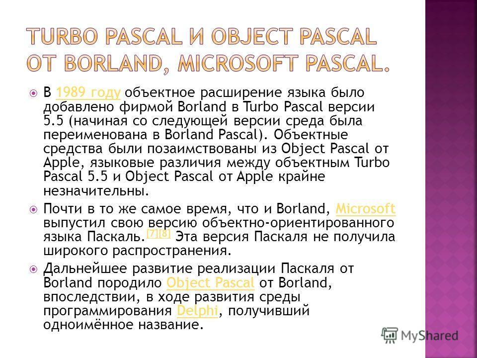 В 1989 году объектное расширение языка было добавлено фирмой Borland в Turbo Pascal версии 5.5 (начиная со следующей версии среда была переименована в Borland Pascal). Объектные средства были позаимствованы из Object Pascal от Apple, языковые различи