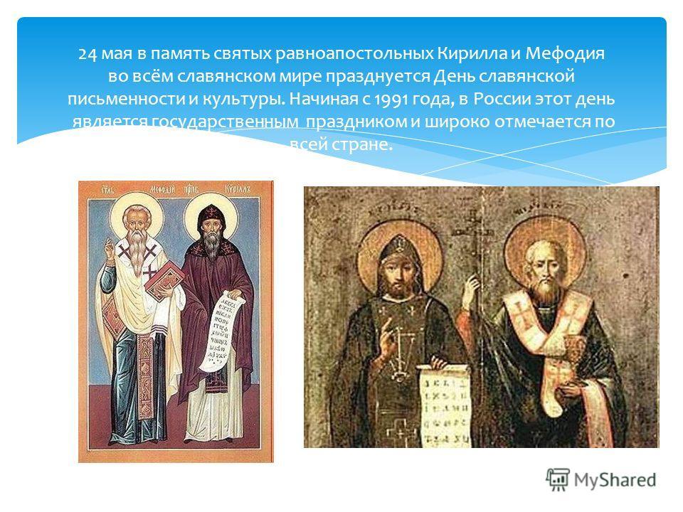24 мая в память святых равноапостольных Кирилла и Мефодия во всём славянском мире празднуется День славянской письменности и культуры. Начиная с 1991 года, в России этот день является государственным праздником и широко отмечается по всей стране.