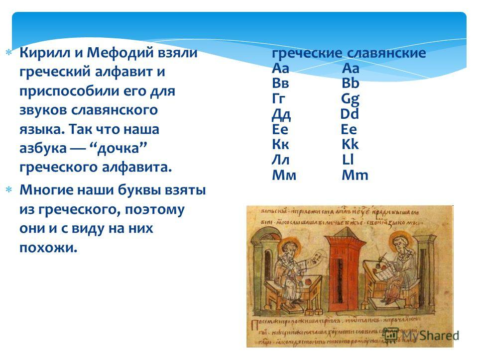 Кирилл и Мефодий взяли греческий алфавит и приспособили его для звуков славянского языка. Так что наша азбука дочка греческого алфавита. Многие наши буквы взяты из греческого, поэтому они и с виду на них похожи. греческие славянские Аа Aa Вв Bb Гг Gg