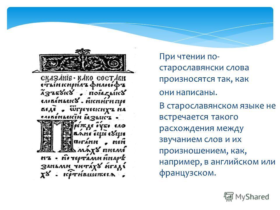 При чтении по- старославянски слова произносятся так, как они написаны. В старославянском языке не встречается такого расхождения между звучанием слов и их произношением, как, например, в английском или французском.