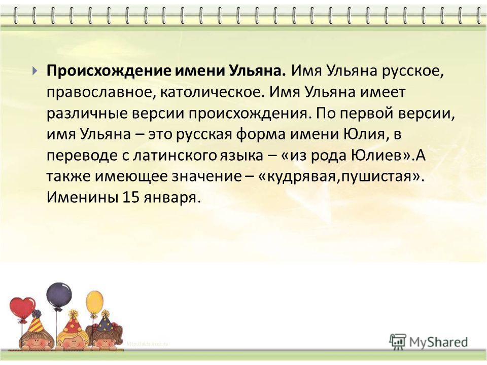Происхождение имени Ульяна. Имя Ульяна русское, православное, католическое. Имя Ульяна имеет различные версии происхождения. По первой версии, имя Ульяна – это русская форма имени Юлия, в переводе с латинского языка – « из рода Юлиев ». А также имеющ