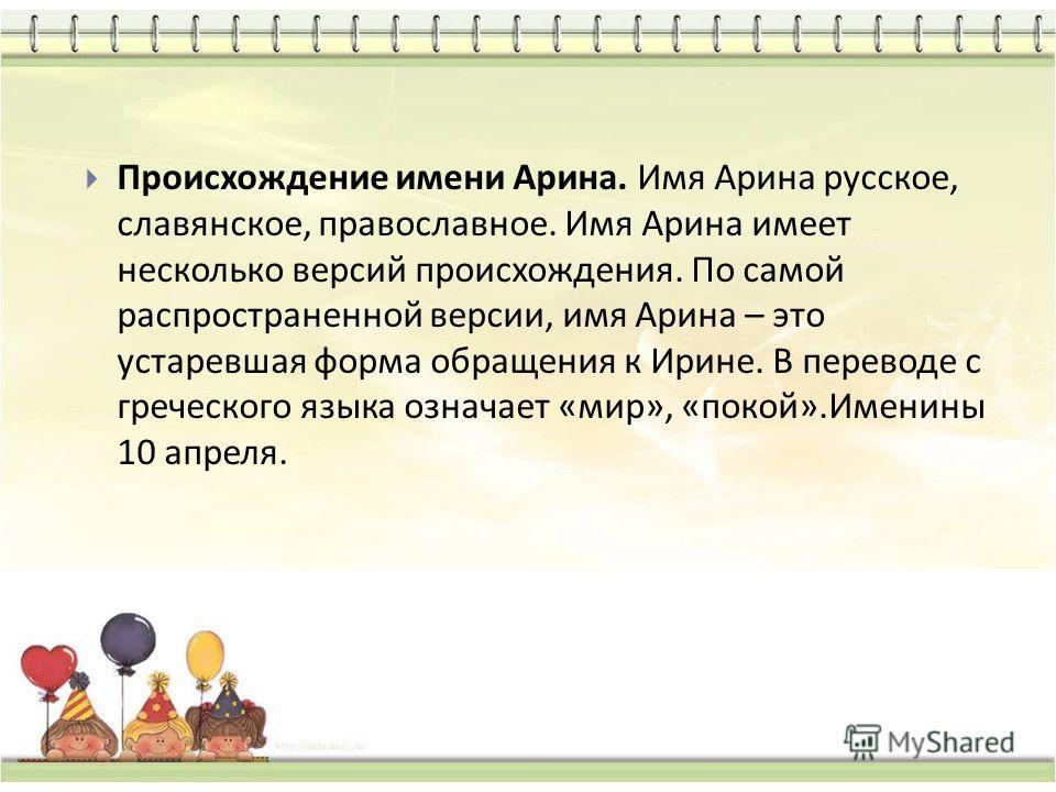 Происхождения имен и их именины Происхождение имени Арина. Имя Арина русское, славянское, православное. Имя Арина имеет несколько версий происхождения. По самой распространенной версии, имя Арина – это устаревшая форма обращения к Ирине. В переводе с