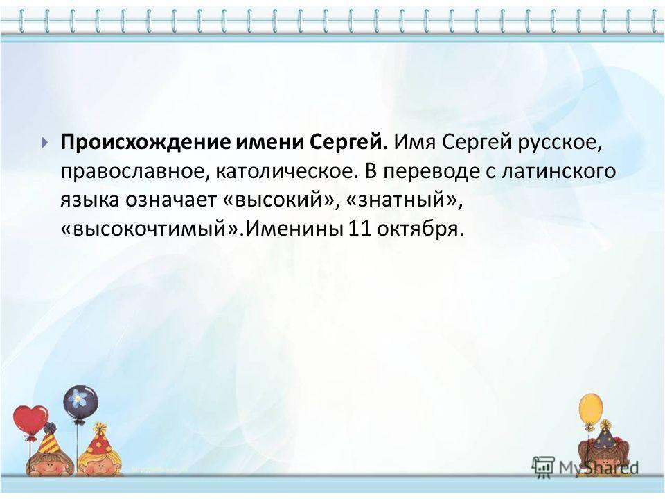Происхождение имени Сергей. Имя Сергей русское, православное, католическое. В переводе с латинского языка означает « высокий », « знатный », « высокочтимый ». Именины 11 октября.