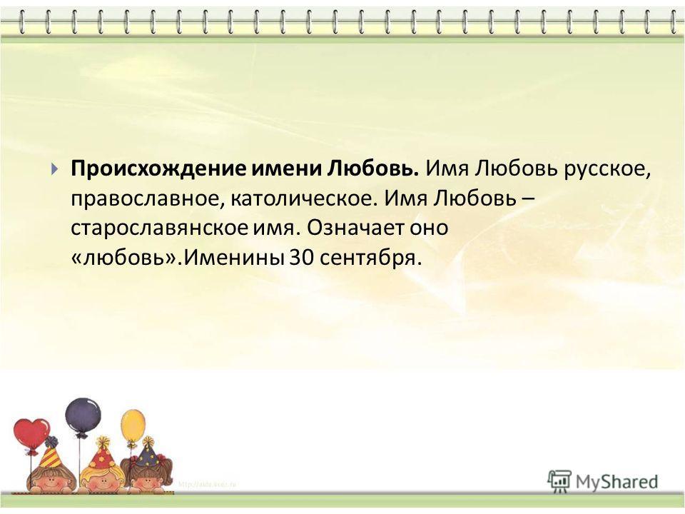 Происхождение имени Любовь. Имя Любовь русское, православное, католическое. Имя Любовь – старославянское имя. Означает оно « любовь ». Именины 30 сентября.