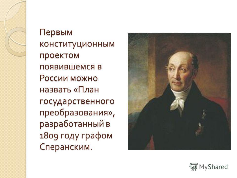 Первым конституционным проектом появившемся в России можно назвать « План государственного преобразования », разработанный в 1809 году графом Сперанским.