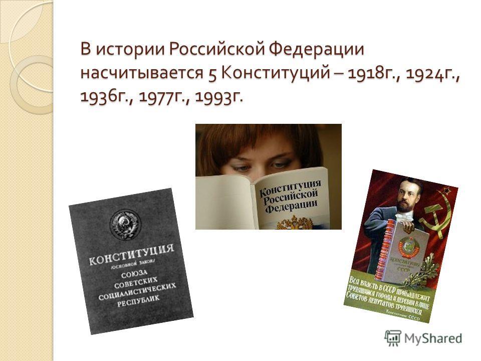 В истории Российской Федерации насчитывается 5 Конституций – 1918 г., 1924 г., 1936 г., 1977 г., 1993 г.