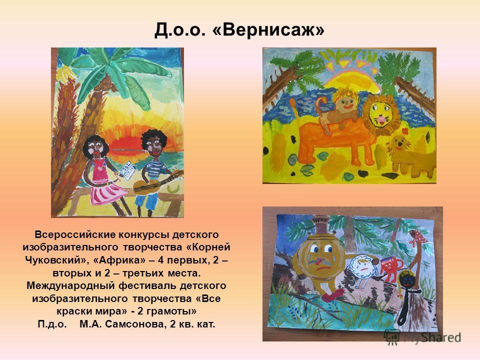 Д.о.о. «Вернисаж» Всероссийские конкурсы детского изобразительного творчества «Корней Чуковский», «Африка» – 4 первых, 2 – вторых и 2 – третьих места. Международный фестиваль детского изобразительного творчества «Все краски мира» - 2 грамоты» П.д.о.