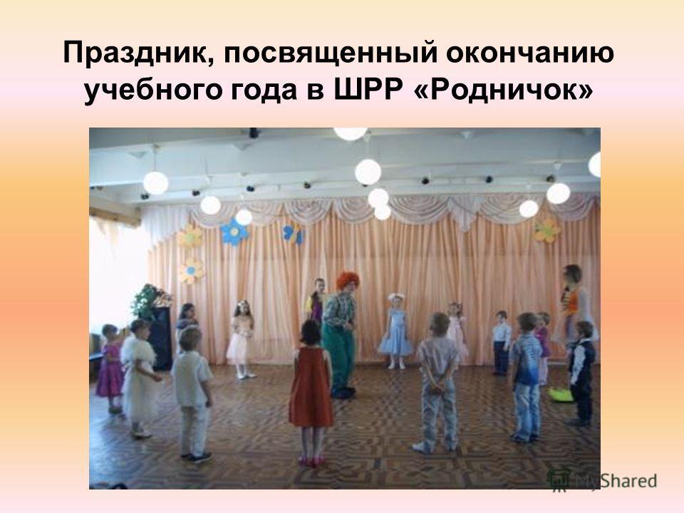 Праздник, посвященный окончанию учебного года в ШРР «Родничок»
