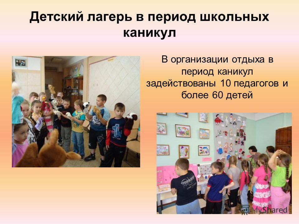 Детский лагерь в период школьных каникул В организации отдыха в период каникул задействованы 10 педагогов и более 60 детей