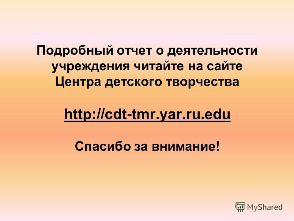 Подробный отчет о деятельности учреждения читайте на сайте Центра детского творчества http://cdt-tmr.yar.ru.edu Спасибо за внимание!