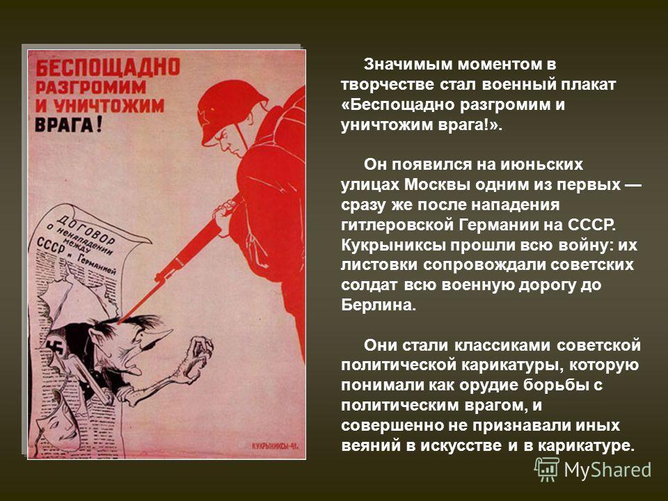 Значимым моментом в творчестве стал военный плакат «Беспощадно разгромим и уничтожим врага!». Он появился на июньских улицах Москвы одним из первых сразу же после нападения гитлеровской Германии на СССР. Кукрыниксы прошли всю войну: их листовки сопро