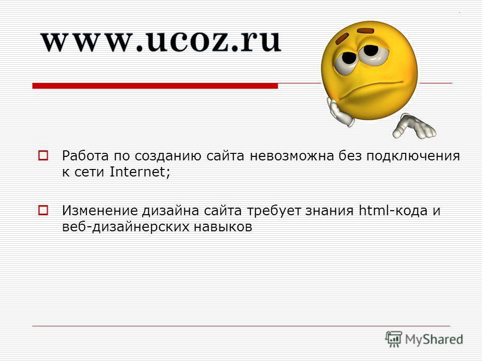 Работа по созданию сайта невозможна без подключения к сети Internet; Изменение дизайна сайта требует знания html-кода и веб-дизайнерских навыков