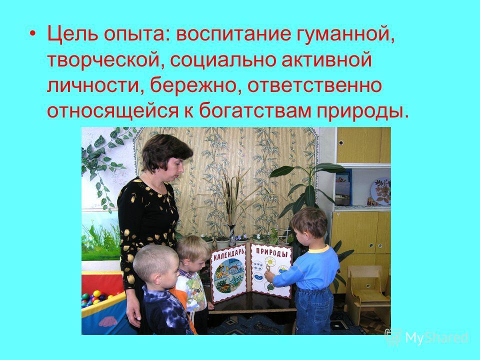 Цель опыта: воспитание гуманной, творческой, социально активной личности, бережно, ответственно относящейся к богатствам природы.