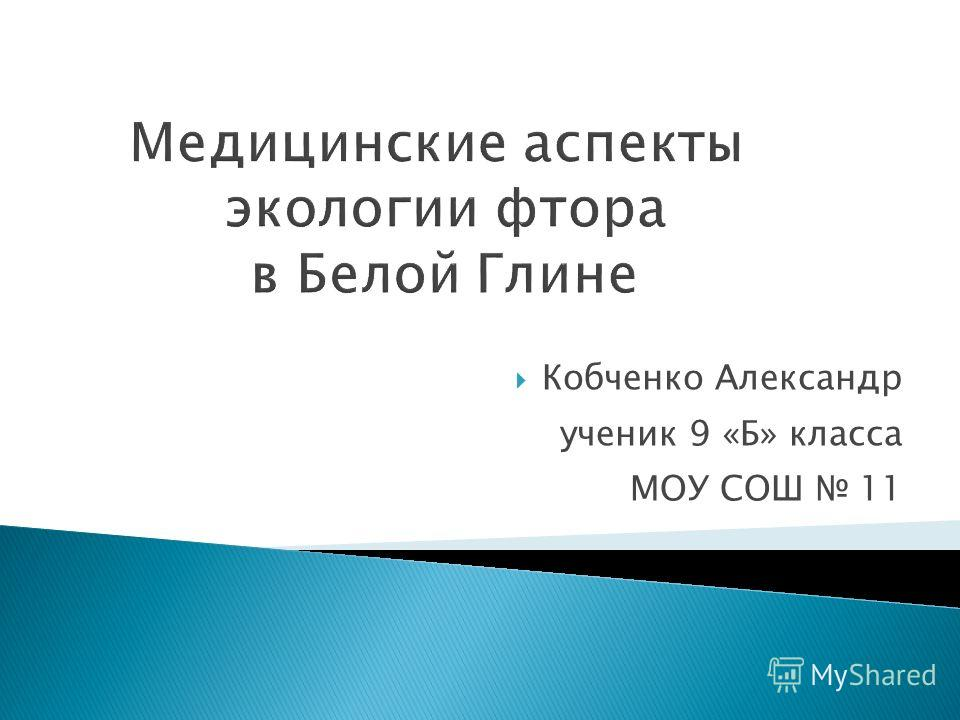 Медицинские аспекты экологии фтора в Белой Глине Кобченко Александр ученик 9 «Б» класса МОУ СОШ 11