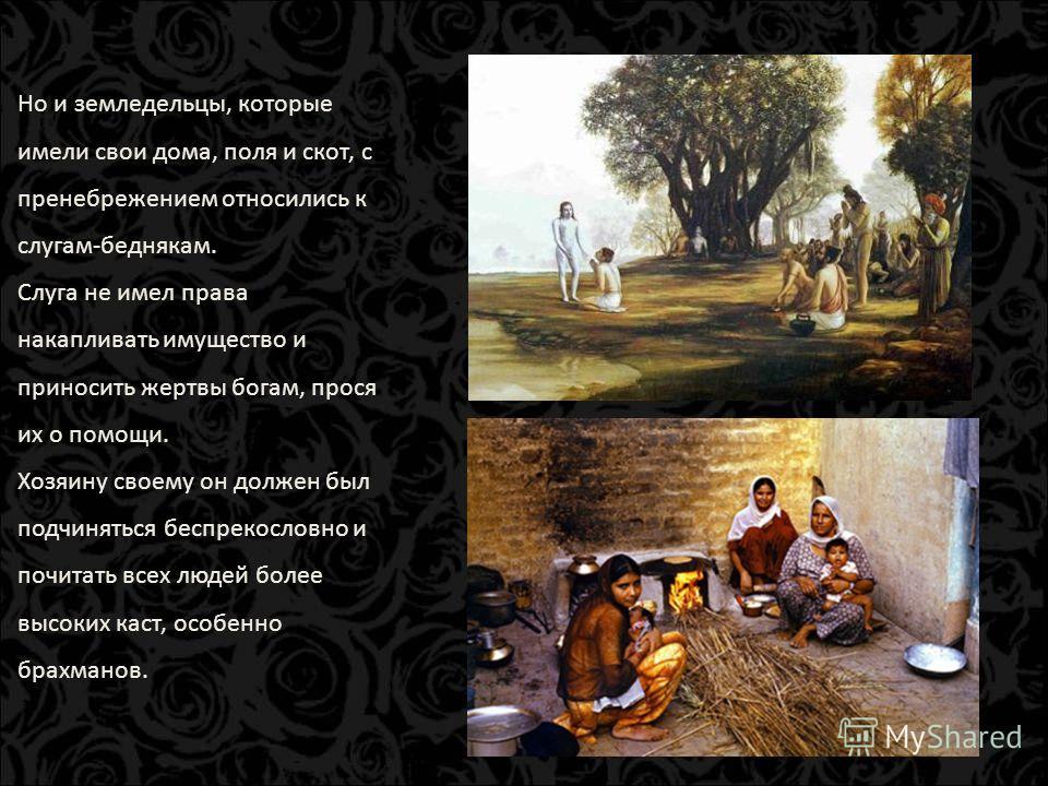 Но и земледельцы, которые имели свои дома, поля и скот, с пренебрежением относились к слугам-беднякам. Слуга не имел права накапливать имущество и приносить жертвы богам, прося их о помощи. Хозяину своему он должен был подчиняться беспрекословно и по