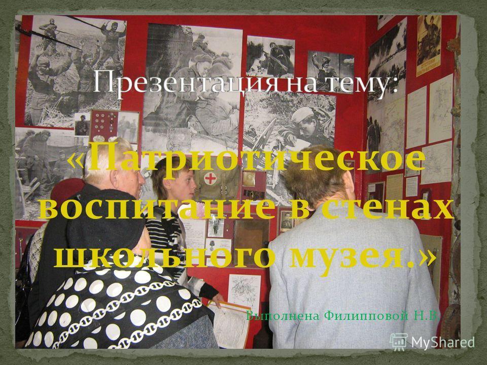 «Патриотическое воспитание в стенах школьного музея.» Выполнена Филипповой Н.В.
