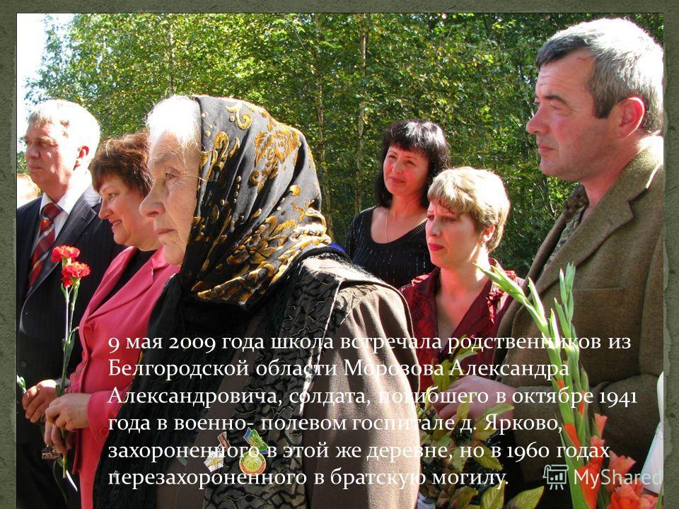9 мая 2009 года школа встречала родственников из Белгородской области Морозова Александра Александровича, солдата, погибшего в октябре 1941 года в военно- полевом госпитале д. Ярково, захороненного в этой же деревне, но в 1960 годах перезахороненного