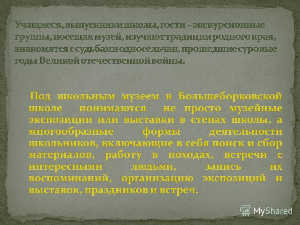 Под школьным музеем в Большеборковской школе понимаются не просто музейные экспозиции или выставки в стенах школы, а многообразные формы деятельности школьников, включающие в себя поиск и сбор материалов, работу в походах, встречи с интересными людьм