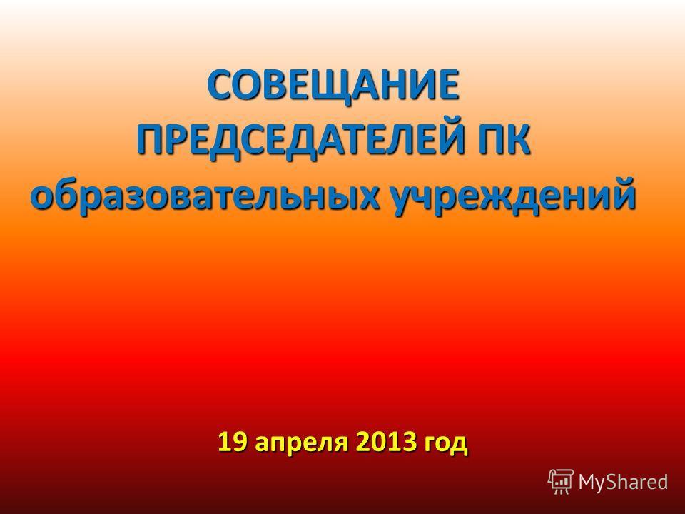 СОВЕЩАНИЕ ПРЕДСЕДАТЕЛЕЙ ПК образовательных учреждений 19 апреля 2013 год