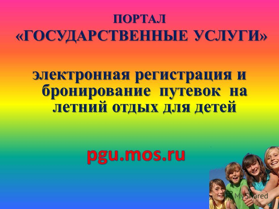 ПОРТАЛ «ГОСУДАРСТВЕННЫЕ УСЛУГИ» «ГОСУДАРСТВЕННЫЕ УСЛУГИ» электронная регистрация и бронирование путевок на летний отдых для детей