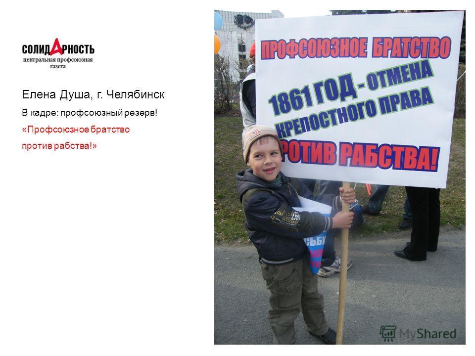Елена Душа, г. Челябинск В кадре: профсоюзный резерв! «Профсоюзное братство против рабства!»