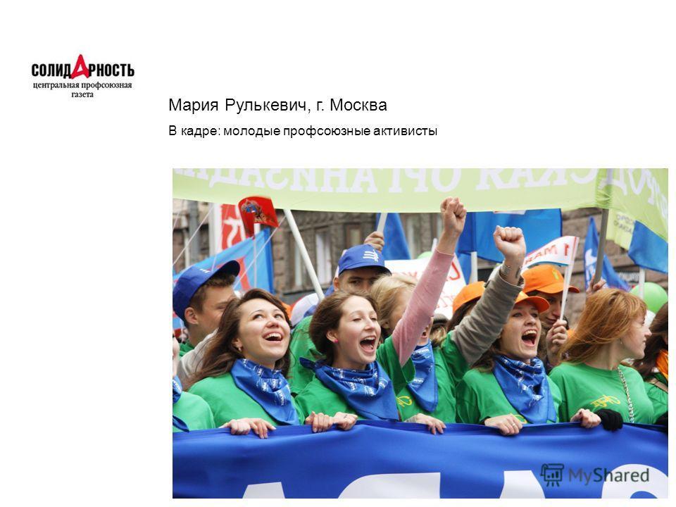 Мария Рулькевич, г. Москва В кадре: молодые профсоюзные активисты