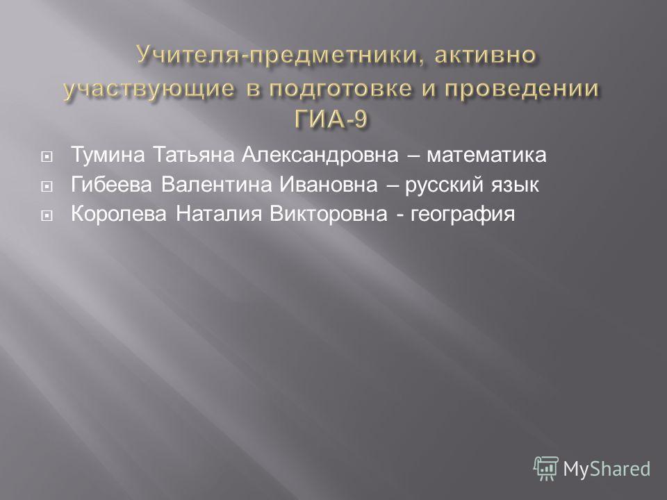 Тумина Татьяна Александровна – математика Гибеева Валентина Ивановна – русский язык Королева Наталия Викторовна - география