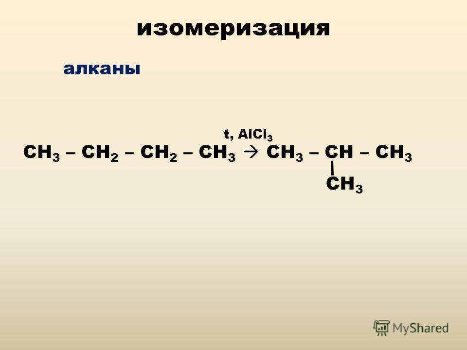 изомеризация алканы СН 3 – СН 2 – СН 2 – СН 3 CH 3 – CH – CH 3 CH 3 t, AlCl 3