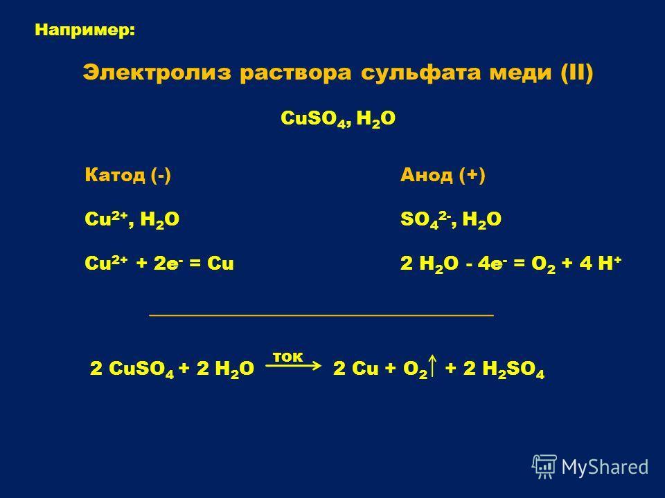 Например: Электролиз раствора сульфата меди (II) CuSO 4, H 2 O Анод (+) SO 4 2-, H 2 O 2 H 2 O - 4e - = O 2 + 4 H + Катод (-) Сu 2+, H 2 O Cu 2+ + 2e - = Cu 2 CuSO 4 + 2 H 2 O 2 Cu + O 2 + 2 H 2 SO 4 ток