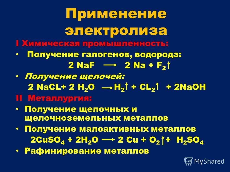 I Химическая промышленность: Получение галогенов, водорода: 2 NaF 2 Na + F 2 Получение щелочей: 2 NaCL+ 2 H 2 O H 2 + CL 2 + 2NaOH II Металлургия: Получение щелочных и щелочноземельных металлов Получение малоактивных металлов 2CuSO 4 + 2H 2 O 2 Cu +