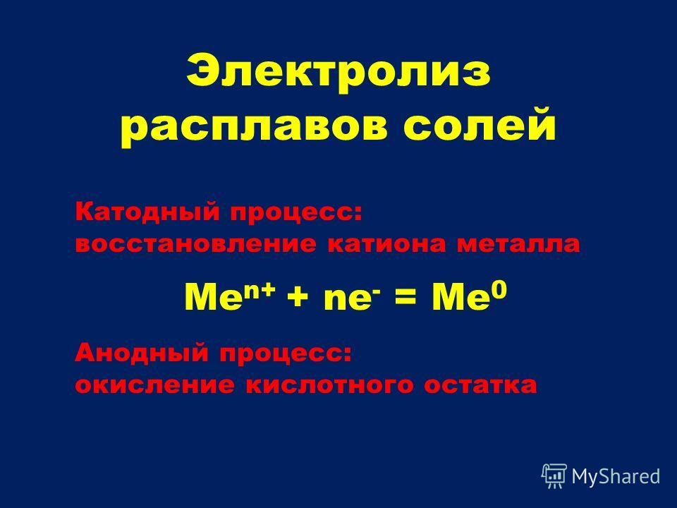Электролиз расплавов солей Катодный процесс: восстановление катиона металла Ме n+ + nе - = Me 0 Анодный процесс: окисление кислотного остатка