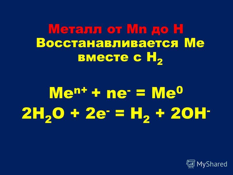 Металл от Mn до H Восстанавливается Ме вместе с H 2 Ме n+ + nе - = Me 0 2H 2 O + 2e - = H 2 + 2OH -