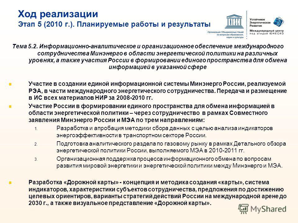 Ход реализации Этап 5 (2010 г.). Планируемые работы и результаты Тема 5.2. Информационно-аналитическое и организационное обеспечение международного сотрудничества Минэнерго в области энергетической политики на различных уровнях, а также участия Росси